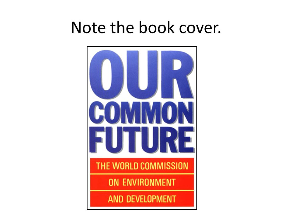 Note the title of this classic book: Report of the World Commission on Environment and Development: Our Common Future: From One Earth to One World.