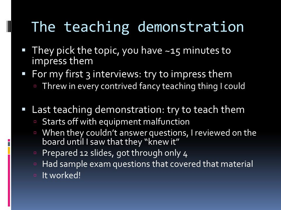 The teaching demonstration  They pick the topic, you have ~15 minutes to impress them  For my first 3 interviews: try to impress them  Threw in every contrived fancy teaching thing I could  Last teaching demonstration: try to teach them  Starts off with equipment malfunction  When they couldn't answer questions, I reviewed on the board until I saw that they knew it  Prepared 12 slides, got through only 4  Had sample exam questions that covered that material  It worked!