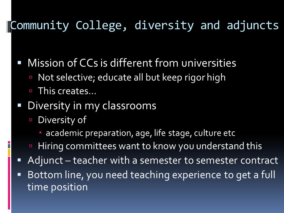 Community College, diversity and adjuncts  Mission of CCs is different from universities  Not selective; educate all but keep rigor high  This creates…  Diversity in my classrooms  Diversity of  academic preparation, age, life stage, culture etc  Hiring committees want to know you understand this  Adjunct – teacher with a semester to semester contract  Bottom line, you need teaching experience to get a full time position