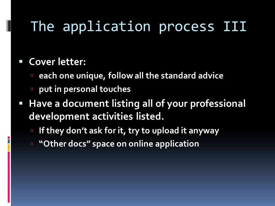 The application process III  Cover letter:  each one unique, follow all the standard advice  put in personal touches  Have a document listing all of your professional development activities listed.