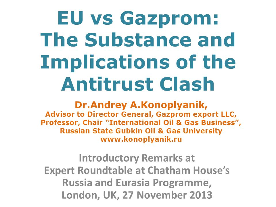 EU vs Gazprom: The Substance and Implications of the Antitrust Clash Introductory Remarks at Expert Roundtable at Chatham House's Russia and Eurasia Programme, London, UK, 27 November 2013 Dr.Andrey A.Konoplyanik, Advisor to Director General, Gazprom export LLC, Professor, Chair International Oil & Gas Business , Russian State Gubkin Oil & Gas University