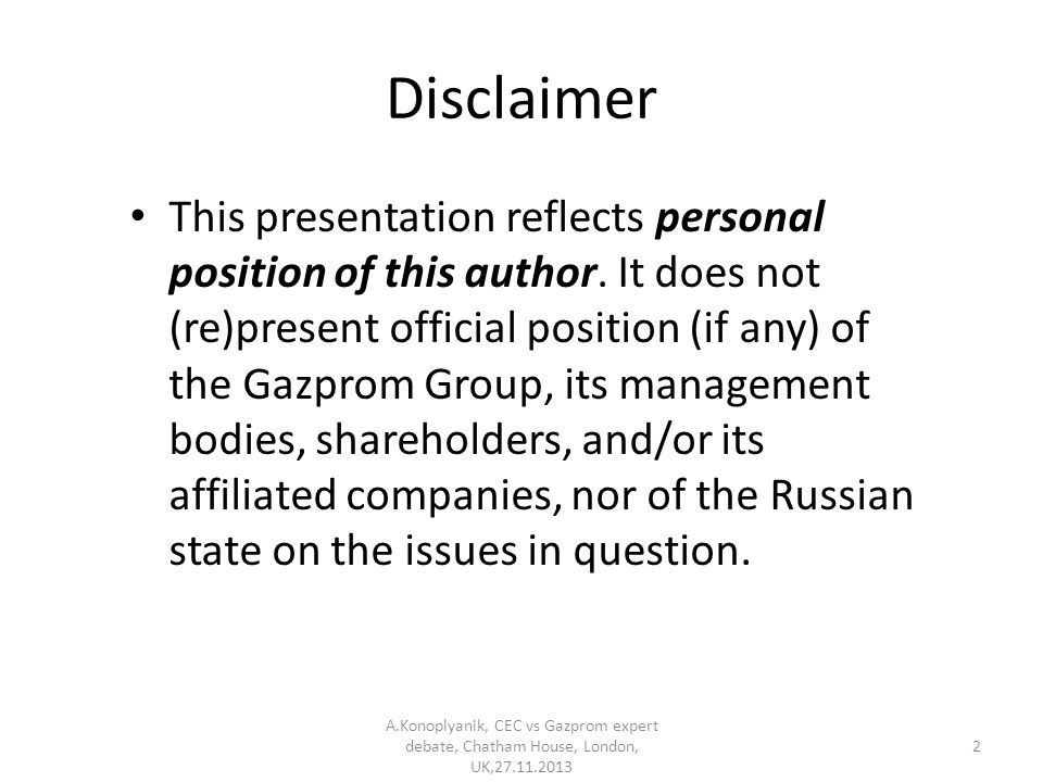 Disclaimer This presentation reflects personal position of this author. It does not (re)present official position (if any) of the Gazprom Group, its m