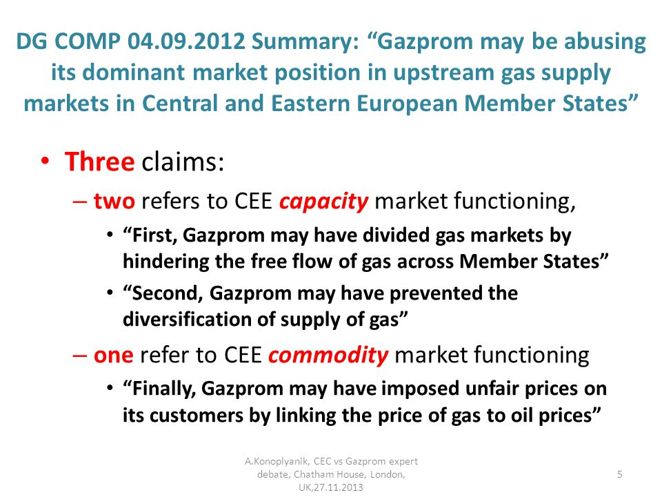 DG COMP Summary: Gazprom may be abusing its dominant market position in upstream gas supply markets in Central and Eastern European Member States Three claims: – two refers to CEE capacity market functioning, First, Gazprom may have divided gas markets by hindering the free flow of gas across Member States Second, Gazprom may have prevented the diversification of supply of gas – one refer to CEE commodity market functioning Finally, Gazprom may have imposed unfair prices on its customers by linking the price of gas to oil prices A.Konoplyanik, CEC vs Gazprom expert debate, Chatham House, London, UK,