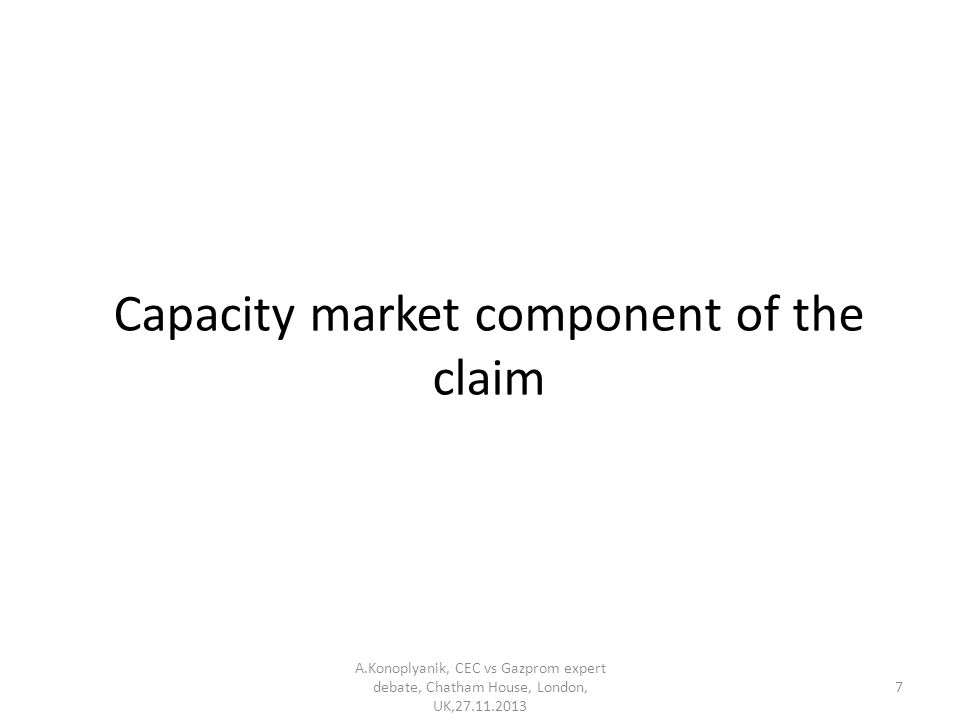 Capacity market component of the claim A.Konoplyanik, CEC vs Gazprom expert debate, Chatham House, London, UK,