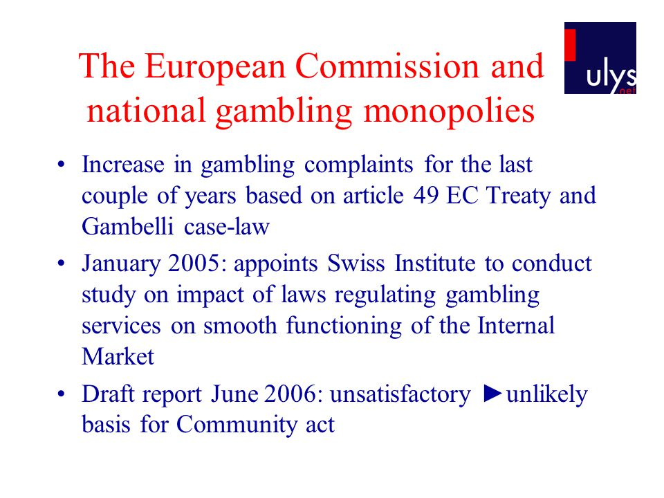 The European Commission and national gambling monopolies Increase in gambling complaints for the last couple of years based on article 49 EC Treaty and Gambelli case-law January 2005: appoints Swiss Institute to conduct study on impact of laws regulating gambling services on smooth functioning of the Internal Market Draft report June 2006: unsatisfactory ►unlikely basis for Community act