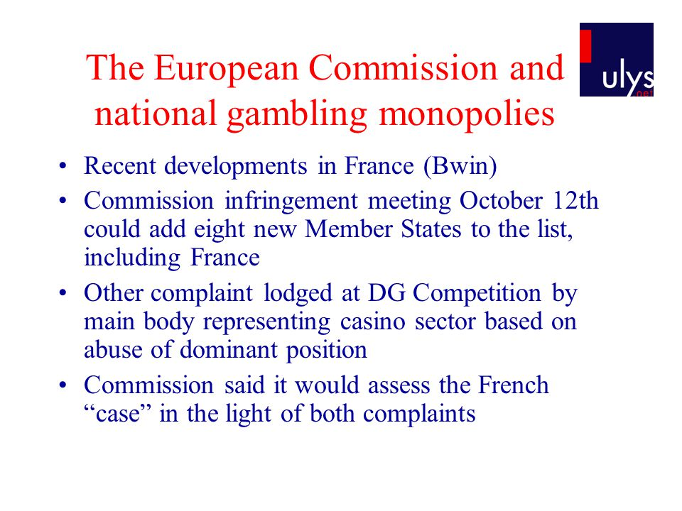 The European Commission and national gambling monopolies Recent developments in France (Bwin) Commission infringement meeting October 12th could add eight new Member States to the list, including France Other complaint lodged at DG Competition by main body representing casino sector based on abuse of dominant position Commission said it would assess the French case in the light of both complaints
