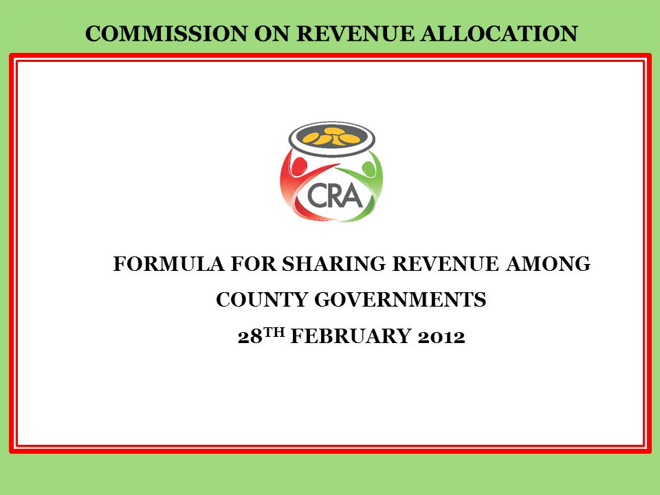 FORMULA FOR SHARING REVENUE AMONG COUNTY GOVERNMENTS 28 TH FEBRUARY 2012 COMMISSION ON REVENUE ALLOCATION