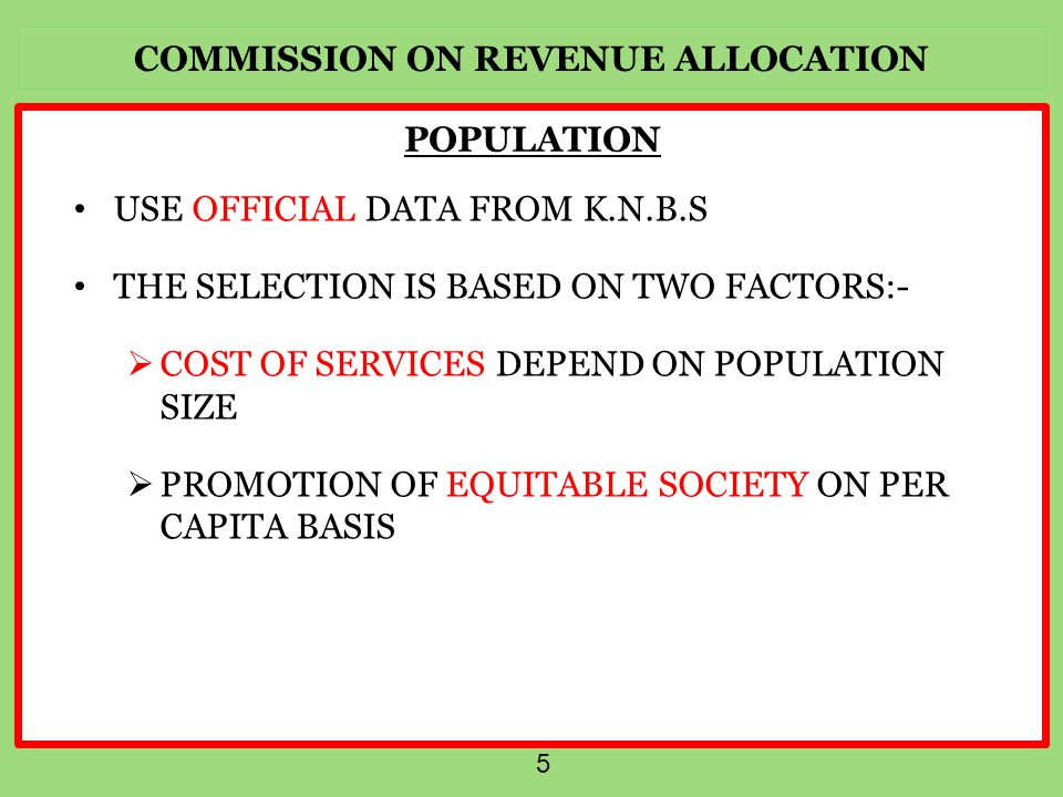 COMMISSION ON REVENUE ALLOCATION 5 POPULATION USE OFFICIAL DATA FROM K.N.B.S THE SELECTION IS BASED ON TWO FACTORS:-  COST OF SERVICES DEPEND ON POPULATION SIZE  PROMOTION OF EQUITABLE SOCIETY ON PER CAPITA BASIS