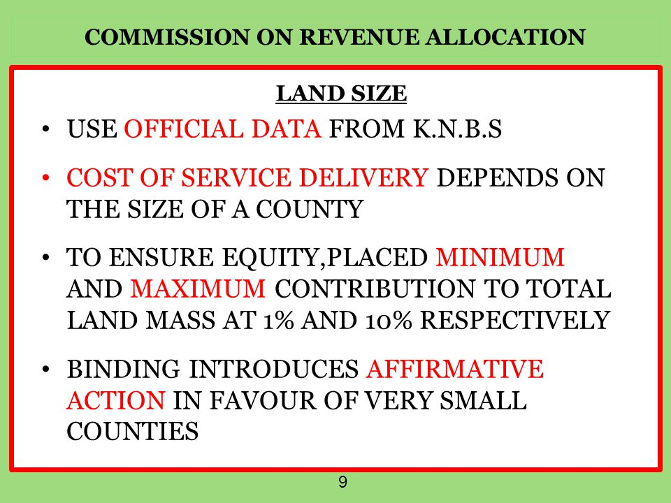 COMMISSION ON REVENUE ALLOCATION 9 LAND SIZE USE OFFICIAL DATA FROM K.N.B.S COST OF SERVICE DELIVERY DEPENDS ON THE SIZE OF A COUNTY TO ENSURE EQUITY,PLACED MINIMUM AND MAXIMUM CONTRIBUTION TO TOTAL LAND MASS AT 1% AND 10% RESPECTIVELY BINDING INTRODUCES AFFIRMATIVE ACTION IN FAVOUR OF VERY SMALL COUNTIES