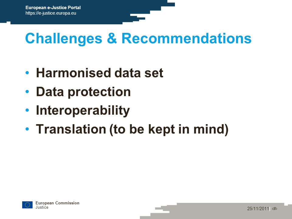 European Commission Justice 25/11/2011| ‹#› European e-Justice Portal https://e-justice.europa.eu Challenges & Recommendations Harmonised data set Data protection Interoperability Translation (to be kept in mind)