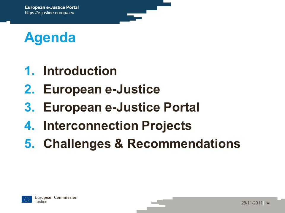 European Commission Justice 25/11/2011| ‹#› European e-Justice Portal https://e-justice.europa.eu Agenda 1.Introduction 2.European e-Justice 3.European e-Justice Portal 4.Interconnection Projects 5.Challenges & Recommendations