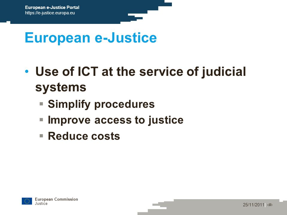 European Commission Justice 25/11/2011| ‹#› European e-Justice Portal https://e-justice.europa.eu European e-Justice Use of ICT at the service of judicial systems  Simplify procedures  Improve access to justice  Reduce costs