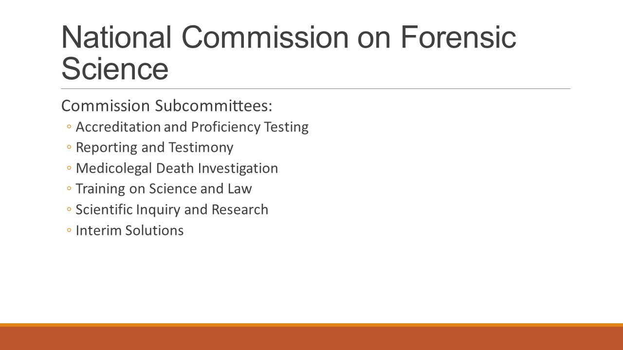 National Commission on Forensic Science Commission Subcommittees: ◦Accreditation and Proficiency Testing ◦Reporting and Testimony ◦Medicolegal Death Investigation ◦Training on Science and Law ◦Scientific Inquiry and Research ◦Interim Solutions