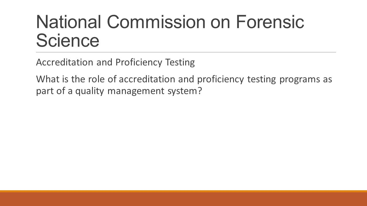 National Commission on Forensic Science Accreditation and Proficiency Testing What is the role of accreditation and proficiency testing programs as part of a quality management system