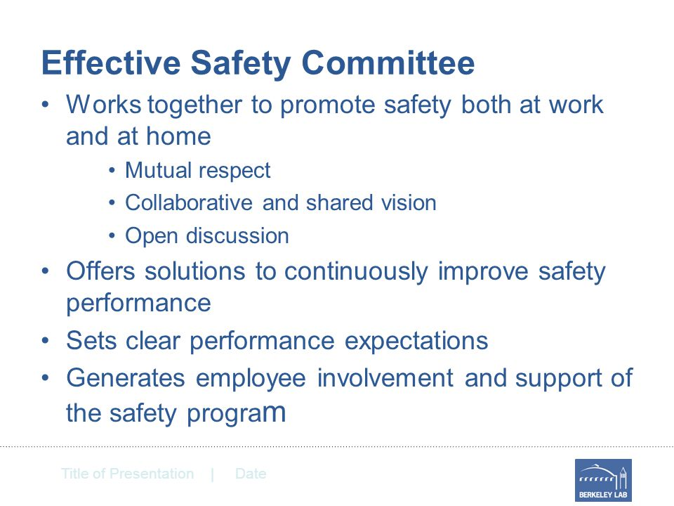 Title of Presentation | Date Effective Safety Committee Works together to promote safety both at work and at home Mutual respect Collaborative and shared vision Open discussion Offers solutions to continuously improve safety performance Sets clear performance expectations Generates employee involvement and support of the safety progra m