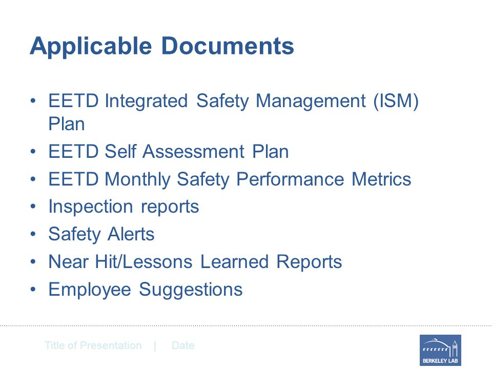 Title of Presentation | Date Applicable Documents EETD Integrated Safety Management (ISM) Plan EETD Self Assessment Plan EETD Monthly Safety Performance Metrics Inspection reports Safety Alerts Near Hit/Lessons Learned Reports Employee Suggestions