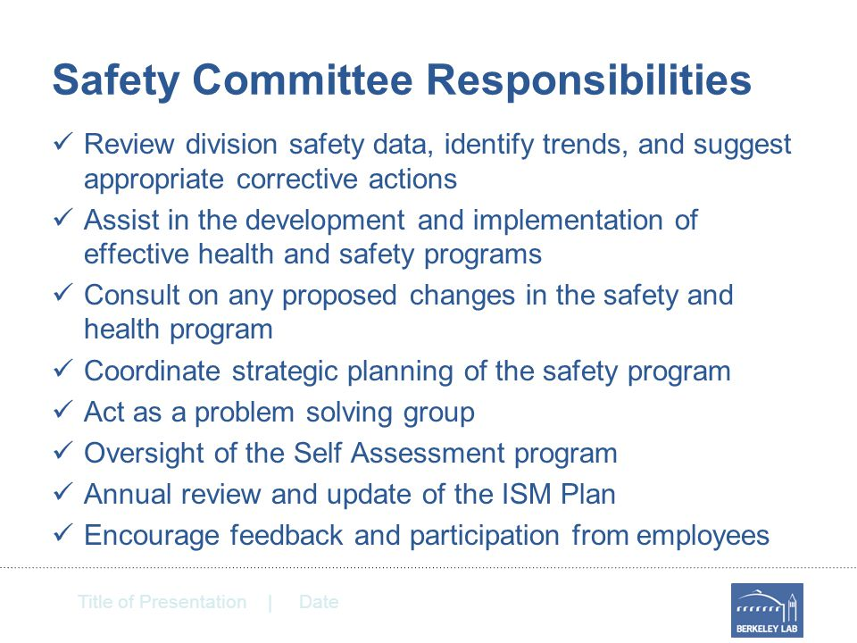Title of Presentation | Date Safety Committee Responsibilities Review division safety data, identify trends, and suggest appropriate corrective actions Assist in the development and implementation of effective health and safety programs Consult on any proposed changes in the safety and health program Coordinate strategic planning of the safety program Act as a problem solving group Oversight of the Self Assessment program Annual review and update of the ISM Plan Encourage feedback and participation from employees