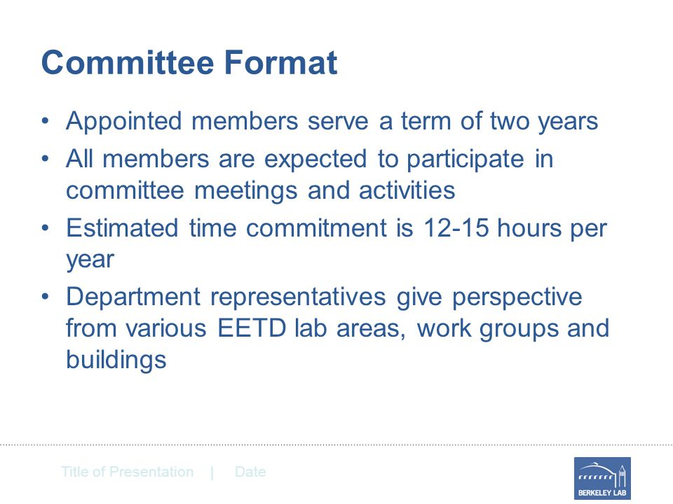Title of Presentation | Date Committee Format Appointed members serve a term of two years All members are expected to participate in committee meetings and activities Estimated time commitment is 12-15 hours per year Department representatives give perspective from various EETD lab areas, work groups and buildings