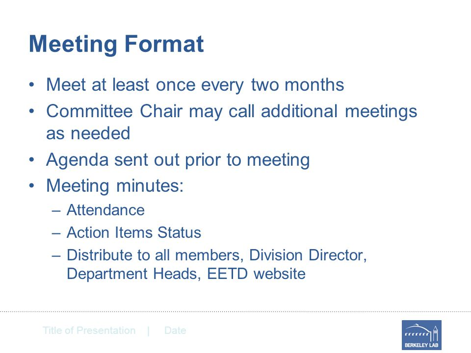 Title of Presentation | Date Meeting Format Meet at least once every two months Committee Chair may call additional meetings as needed Agenda sent out prior to meeting Meeting minutes: –Attendance –Action Items Status –Distribute to all members, Division Director, Department Heads, EETD website