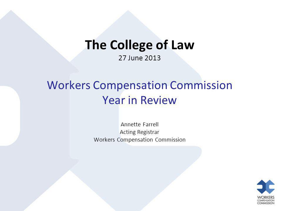 The College of Law 27 June 2013 Workers Compensation Commission Year in Review Annette Farrell Acting Registrar Workers Compensation Commission