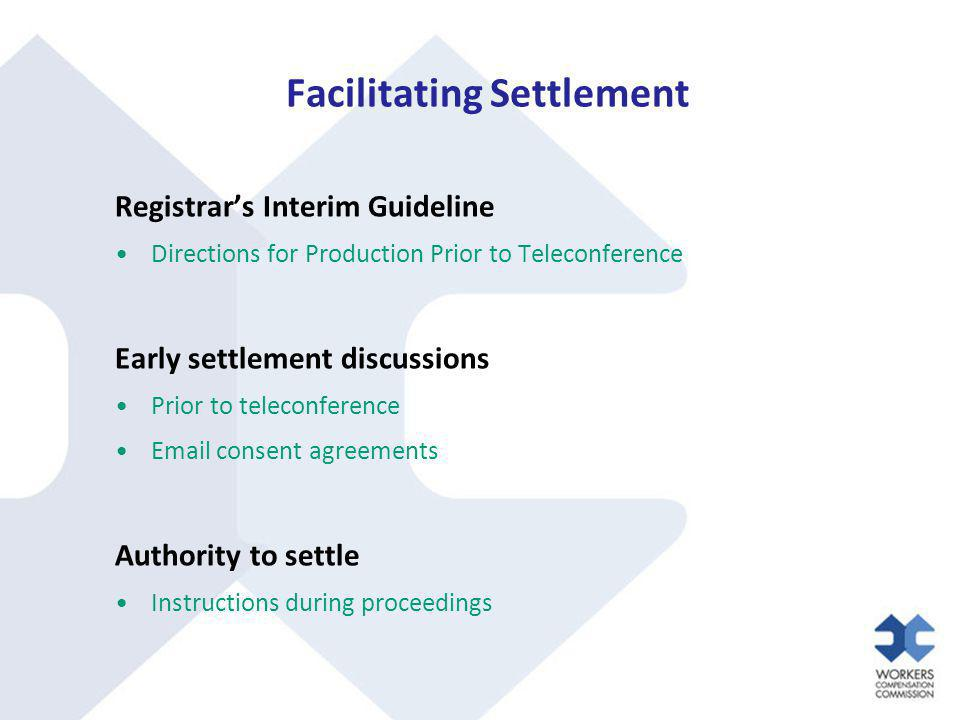 Facilitating Settlement Registrar's Interim Guideline Directions for Production Prior to Teleconference Early settlement discussions Prior to teleconference Email consent agreements Authority to settle Instructions during proceedings