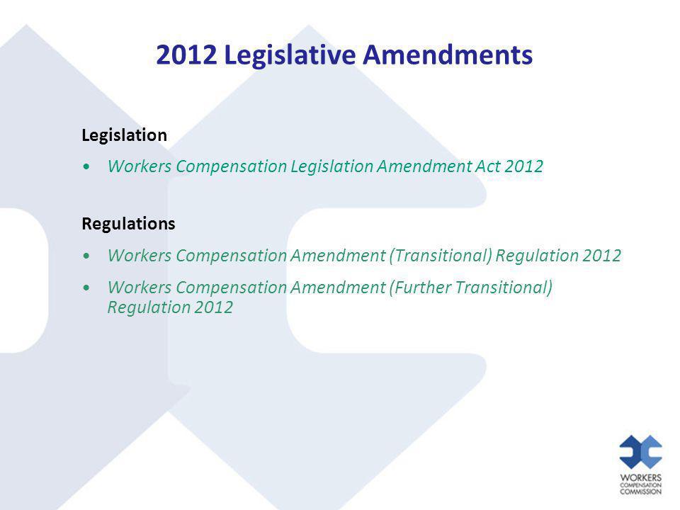 2012 Legislative Amendments Legislation Workers Compensation Legislation Amendment Act 2012 Regulations Workers Compensation Amendment (Transitional) Regulation 2012 Workers Compensation Amendment (Further Transitional) Regulation 2012