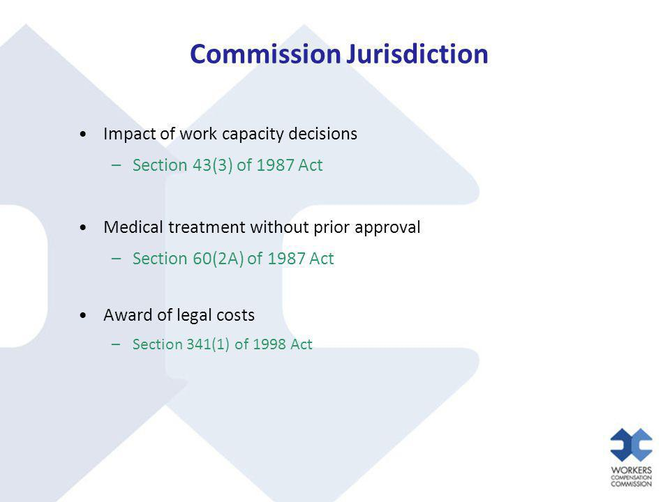 Commission Jurisdiction Impact of work capacity decisions –Section 43(3) of 1987 Act Medical treatment without prior approval –Section 60(2A) of 1987