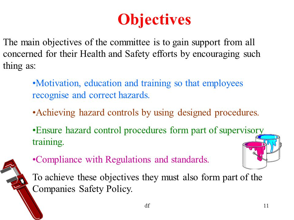 df11 Objectives The main objectives of the committee is to gain support from all concerned for their Health and Safety efforts by encouraging such thing as: Motivation, education and training so that employees recognise and correct hazards.