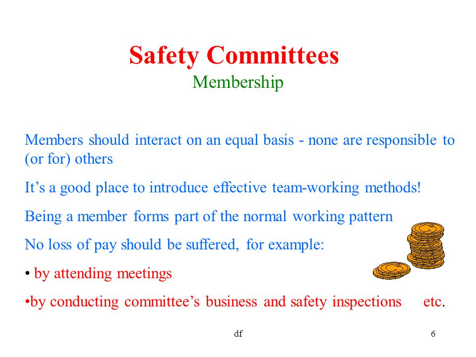 df6 Safety Committees Membership Members should interact on an equal basis - none are responsible to (or for) others It's a good place to introduce effective team-working methods.