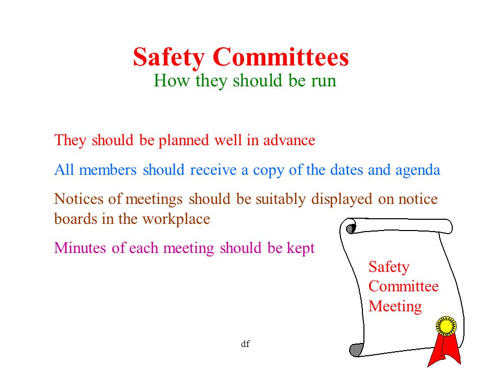 df8 Safety Committees How they should be run They should be planned well in advance All members should receive a copy of the dates and agenda Notices of meetings should be suitably displayed on notice boards in the workplace Minutes of each meeting should be kept Safety Committee Meeting