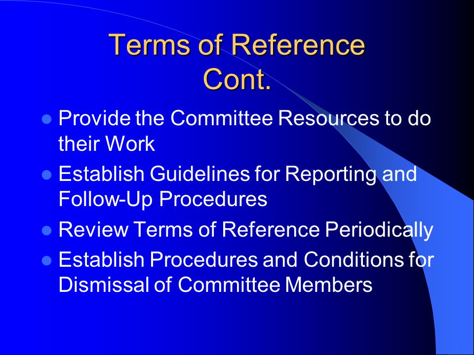 Terms of Reference Cont. Provide the Committee Resources to do their Work Establish Guidelines for Reporting and Follow-Up Procedures Review Terms of