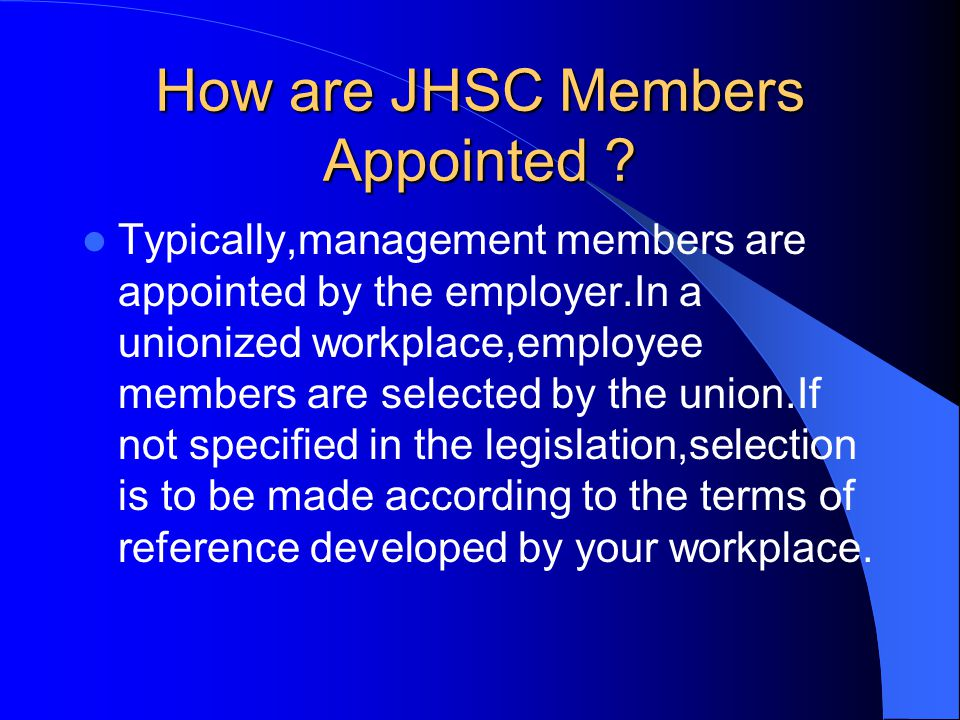 How are JHSC Members Appointed ? Typically,management members are appointed by the employer.In a unionized workplace,employee members are selected by