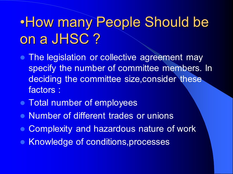 How many People Should be on a JHSC ?How many People Should be on a JHSC ? The legislation or collective agreement may specify the number of committee