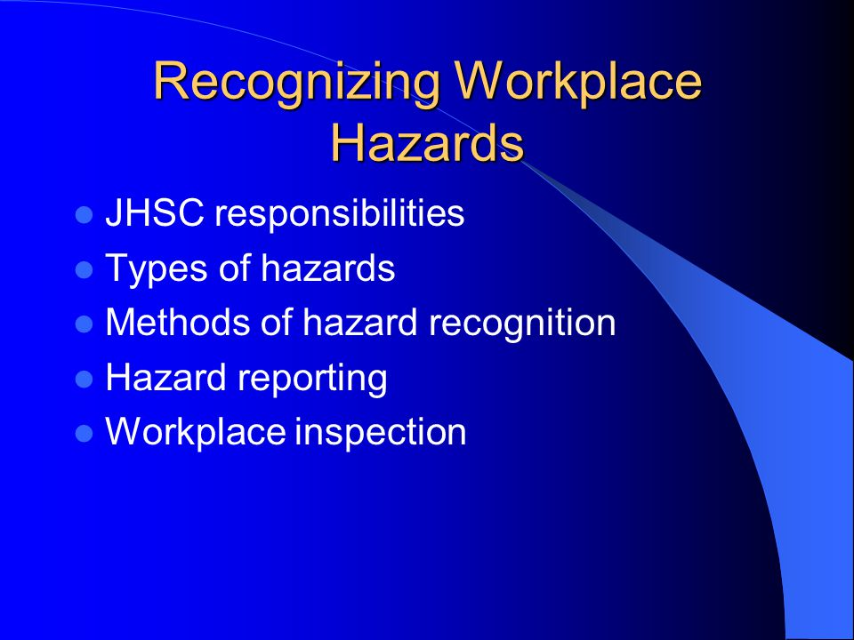 Recognizing Workplace Hazards JHSC responsibilities Types of hazards Methods of hazard recognition Hazard reporting Workplace inspection