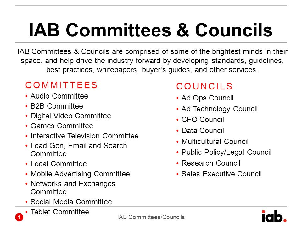 IAB Committees & Councils COMMITTEES Audio Committee B2B Committee Digital Video Committee Games Committee Interactive Television Committee Lead Gen, Email and Search Committee Local Committee Mobile Advertising Committee Networks and Exchanges Committee Social Media Committee Tablet Committee COUNCILS Ad Ops Council Ad Technology Council CFO Council Data Council Multicultural Council Public Policy/Legal Council Research Council Sales Executive Council IAB Committees/Councils 1 IAB Committees & Councils are comprised of some of the brightest minds in their space, and help drive the industry forward by developing standards, guidelines, best practices, whitepapers, buyer's guides, and other services.