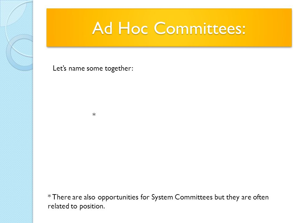 Ad Hoc Committees: Let's name some together: * * There are also opportunities for System Committees but they are often related to position.