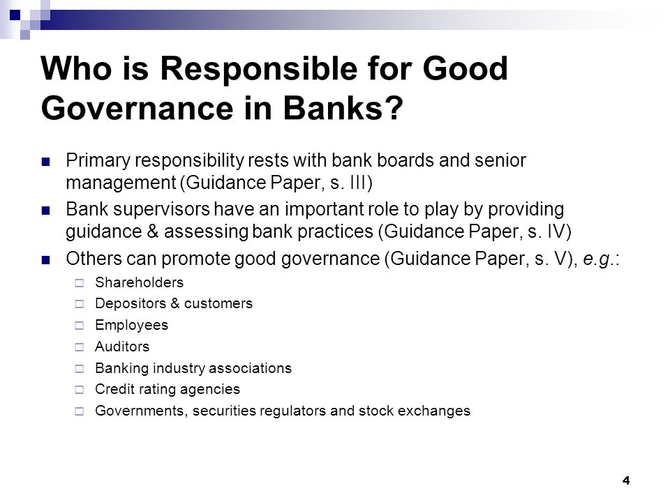4 Who is Responsible for Good Governance in Banks? Primary responsibility rests with bank boards and senior management (Guidance Paper, s. III) Bank s