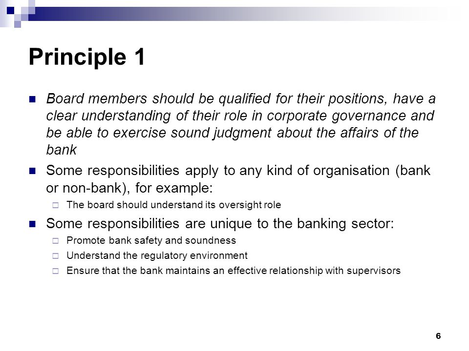 6 Principle 1 Board members should be qualified for their positions, have a clear understanding of their role in corporate governance and be able to e
