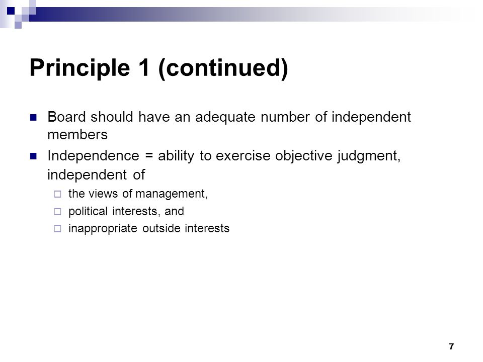 7 Principle 1 (continued) Board should have an adequate number of independent members Independence = ability to exercise objective judgment, independe