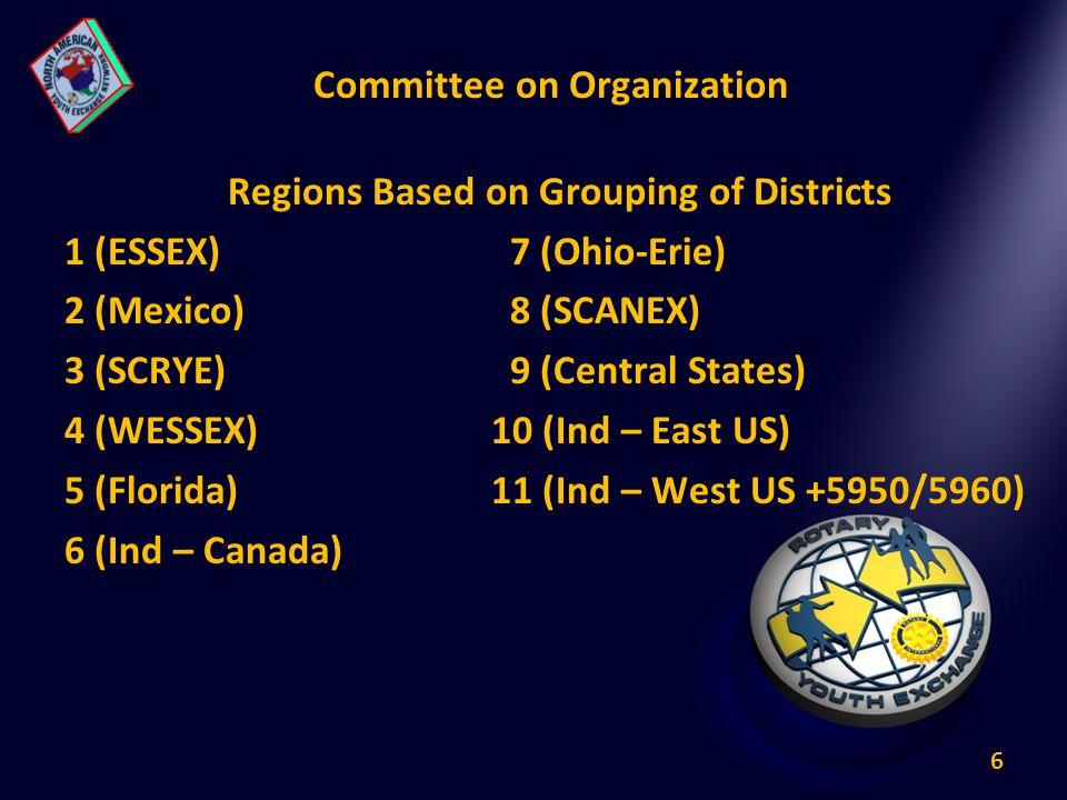 6 Committee on Organization Regions Based on Grouping of Districts 1 (ESSEX) 7 (Ohio-Erie) 2 (Mexico) 8 (SCANEX) 3 (SCRYE) 9 (Central States) 4 (WESSEX)10 (Ind – East US) 5 (Florida)11 (Ind – West US +5950/5960) 6 (Ind – Canada)