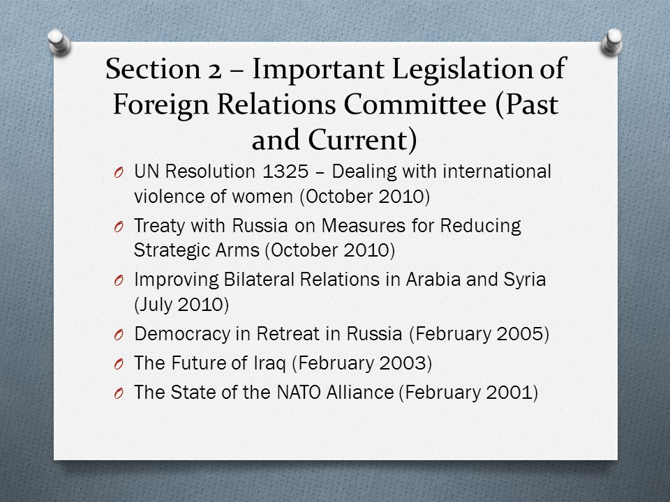 Section 2 – Important Legislation of Foreign Relations Committee (Past and Current) O UN Resolution 1325 – Dealing with international violence of women (October 2010) O Treaty with Russia on Measures for Reducing Strategic Arms (October 2010) O Improving Bilateral Relations in Arabia and Syria (July 2010) O Democracy in Retreat in Russia (February 2005) O The Future of Iraq (February 2003) O The State of the NATO Alliance (February 2001)