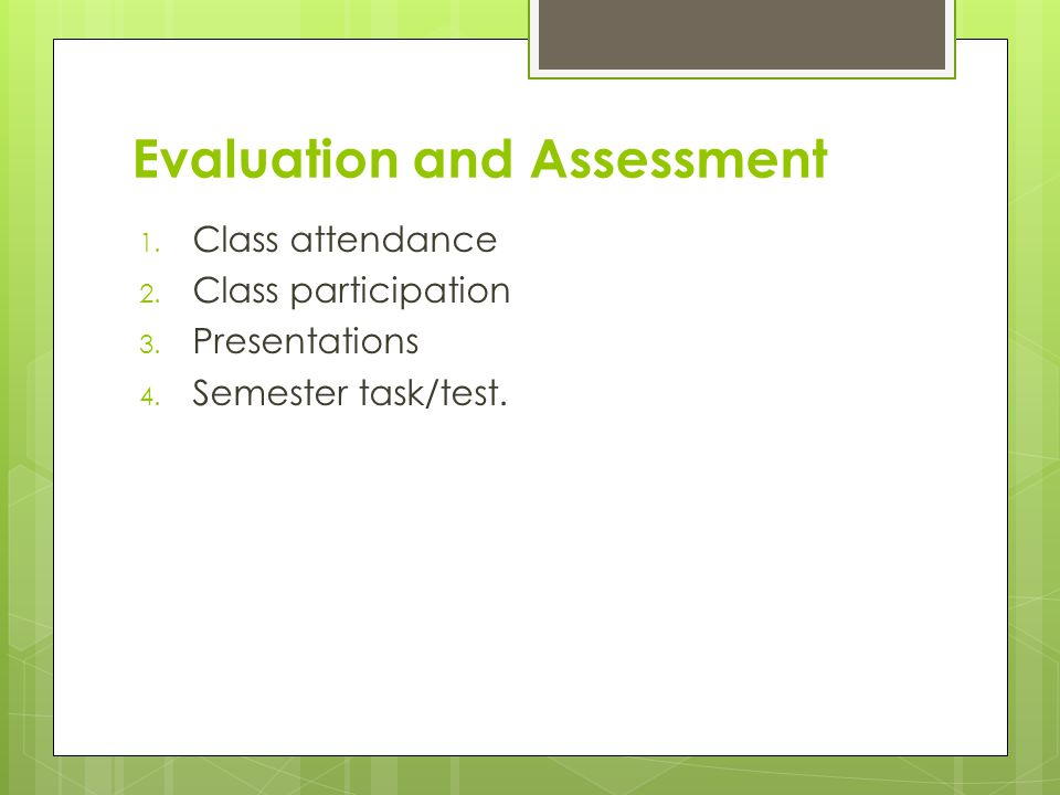 Evaluation and Assessment 1. Class attendance 2. Class participation 3.