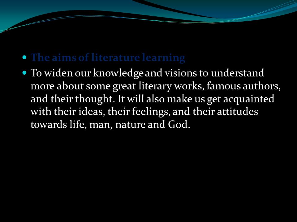 The aims of literature learning It is a means of transformation, that is, indirectly it may lead the wrong back to the right path although not all literary works are preaching and moralizing.