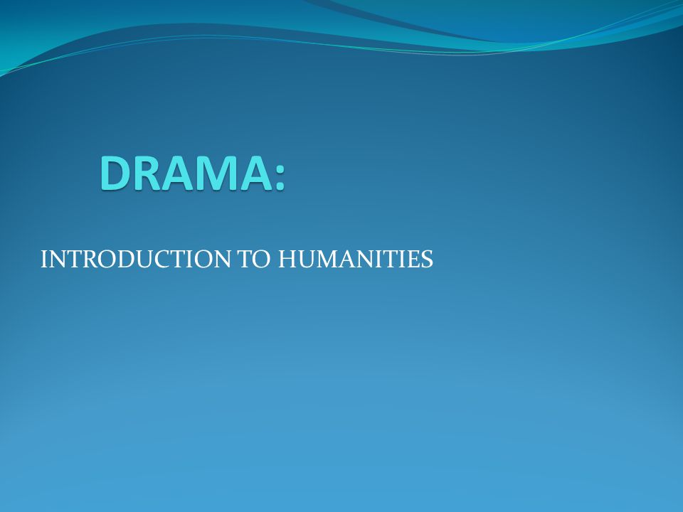 INTRODUCTION TO HUMANITIES DRAMA: