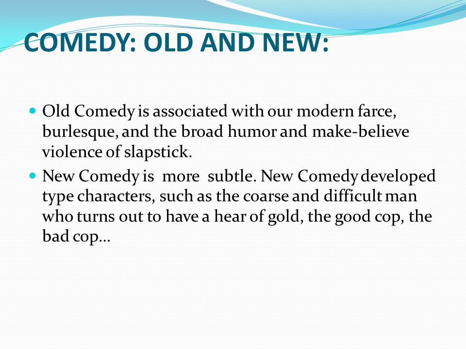 COMEDY: OLD AND NEW: Old Comedy is associated with our modern farce, burlesque, and the broad humor and make-believe violence of slapstick. New Comedy