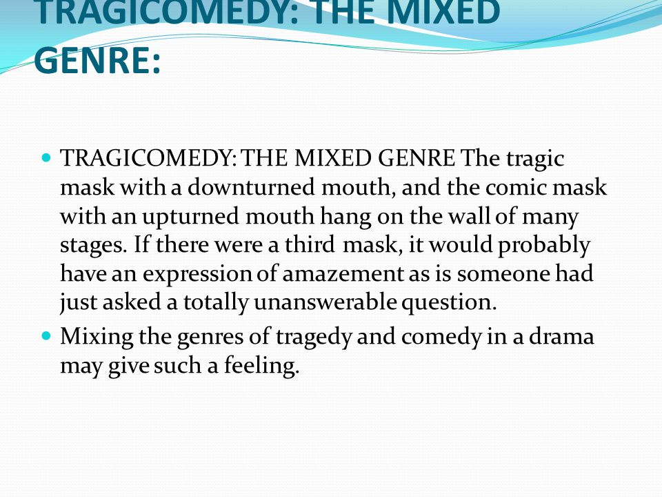 TRAGICOMEDY: THE MIXED GENRE: TRAGICOMEDY: THE MIXED GENRE The tragic mask with a downturned mouth, and the comic mask with an upturned mouth hang on