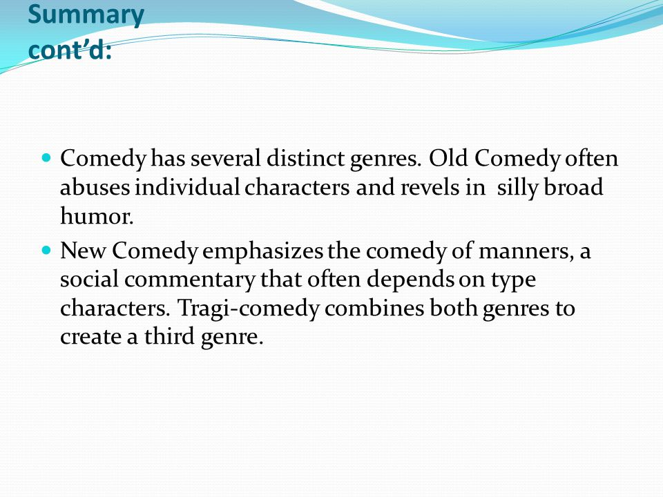 Summary cont'd: Comedy has several distinct genres. Old Comedy often abuses individual characters and revels in silly broad humor. New Comedy emphasiz