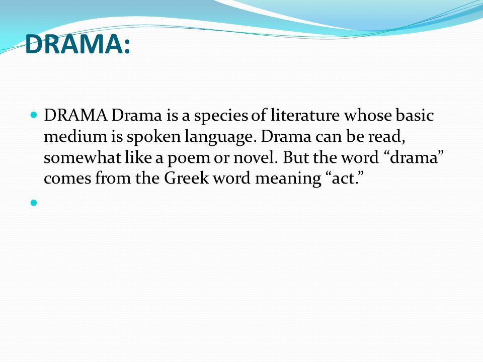 """DRAMA: DRAMA Drama is a species of literature whose basic medium is spoken language. Drama can be read, somewhat like a poem or novel. But the word """"d"""