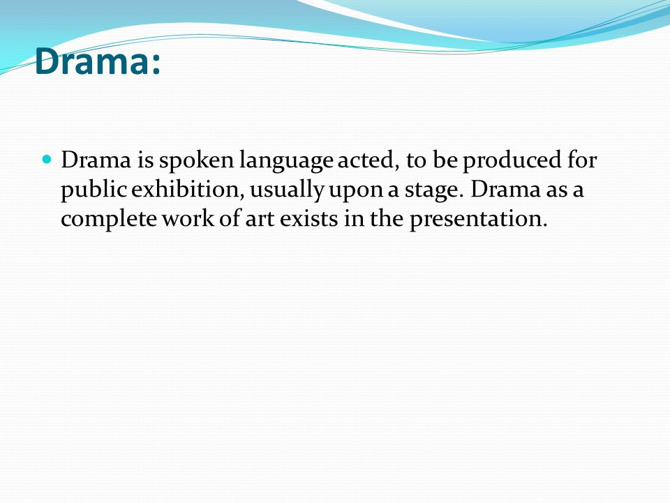 Drama: Drama is spoken language acted, to be produced for public exhibition, usually upon a stage. Drama as a complete work of art exists in the prese