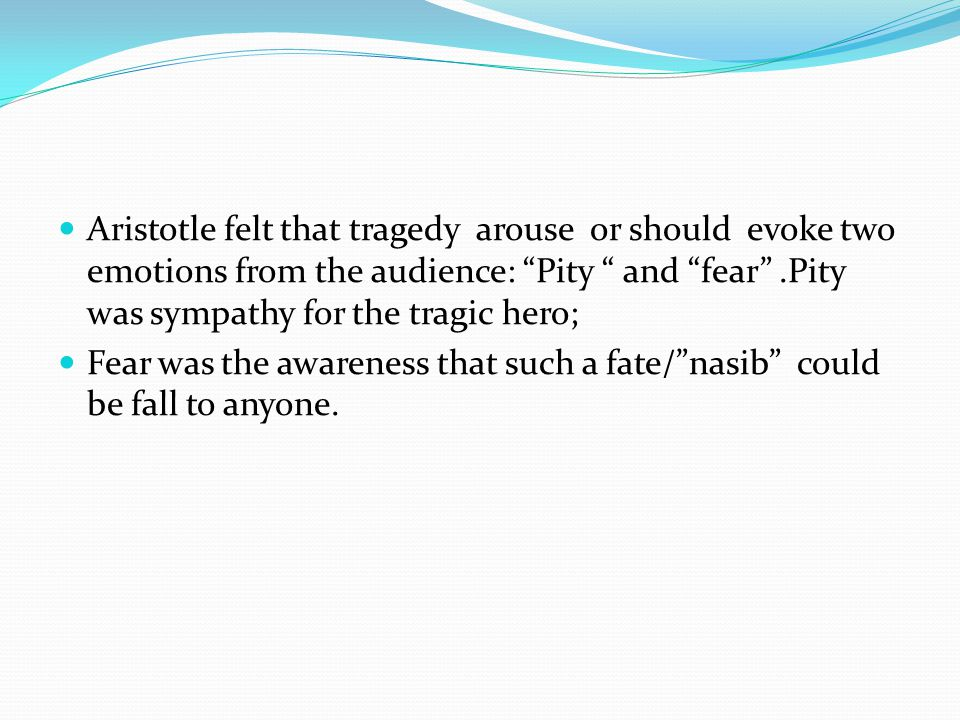 """Aristotle felt that tragedy arouse or should evoke two emotions from the audience: """"Pity """" and """"fear"""".Pity was sympathy for the tragic hero; Fear was"""